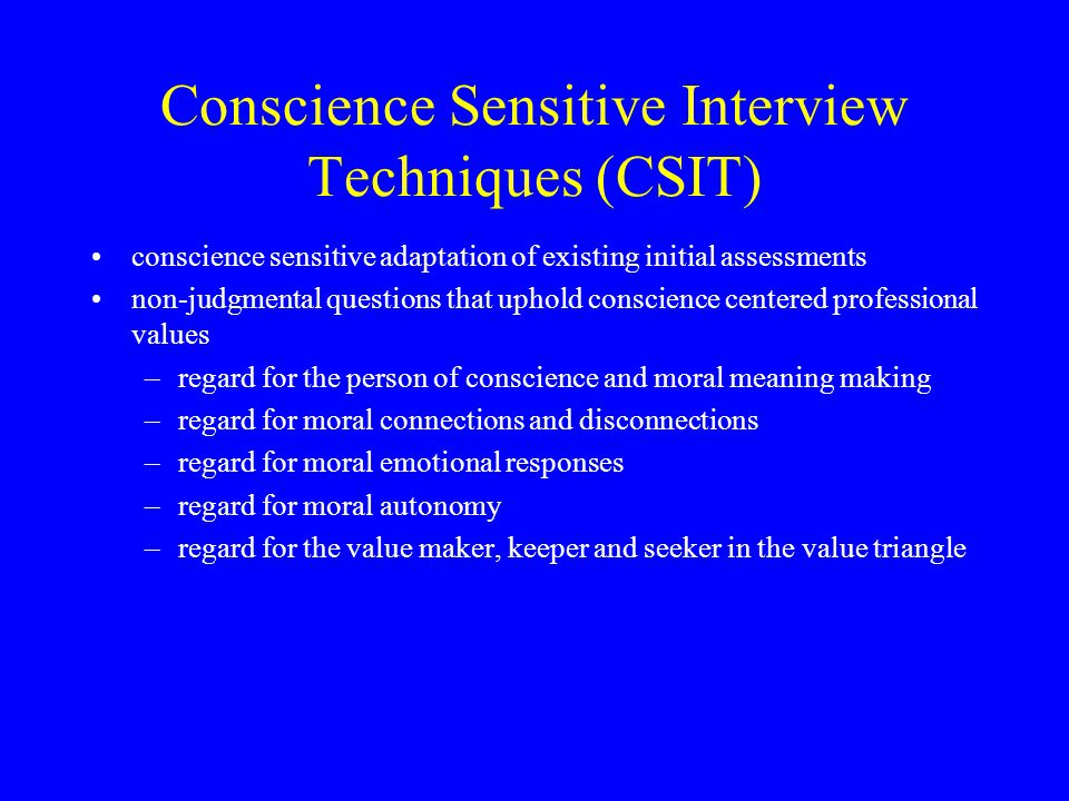 Conscience Sensitive Interview Techniques (CSIT) conscience sensitive adaptation of existing initial assessments non-judgmental questions that uphold conscience centered professional values –regard for the person of conscience and moral meaning making –regard for moral connections and disconnections –regard for moral emotional responses –regard for moral autonomy –regard for the value maker, keeper and seeker in the value triangle