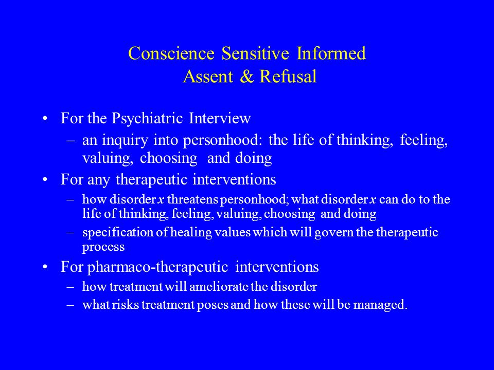 Conscience Sensitive Informed Assent & Refusal For the Psychiatric Interview –an inquiry into personhood: the life of thinking, feeling, valuing, choosing and doing For any therapeutic interventions –how disorder x threatens personhood; what disorder x can do to the life of thinking, feeling, valuing, choosing and doing –specification of healing values which will govern the therapeutic process For pharmaco-therapeutic interventions –how treatment will ameliorate the disorder –what risks treatment poses and how these will be managed.