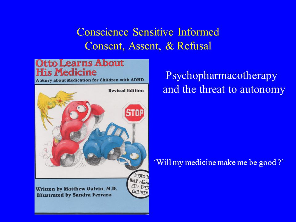 Conscience Sensitive Informed Consent, Assent, & Refusal 'Will my medicine make me be good ' Psychopharmacotherapy and the threat to autonomy