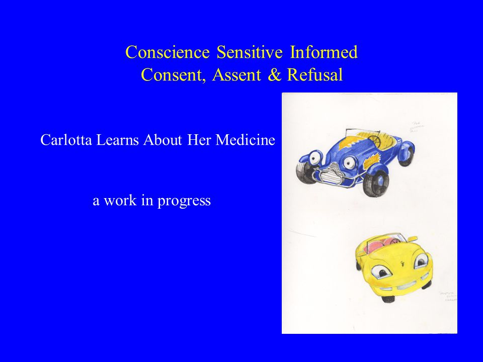 Conscience Sensitive Informed Consent, Assent & Refusal Carlotta Learns About Her Medicine a work in progress