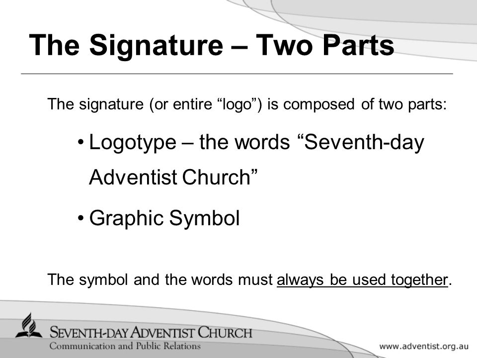 The Signature – Two Parts The signature (or entire logo ) is composed of two parts: Logotype – the words Seventh-day Adventist Church Graphic Symbol The symbol and the words must always be used together.