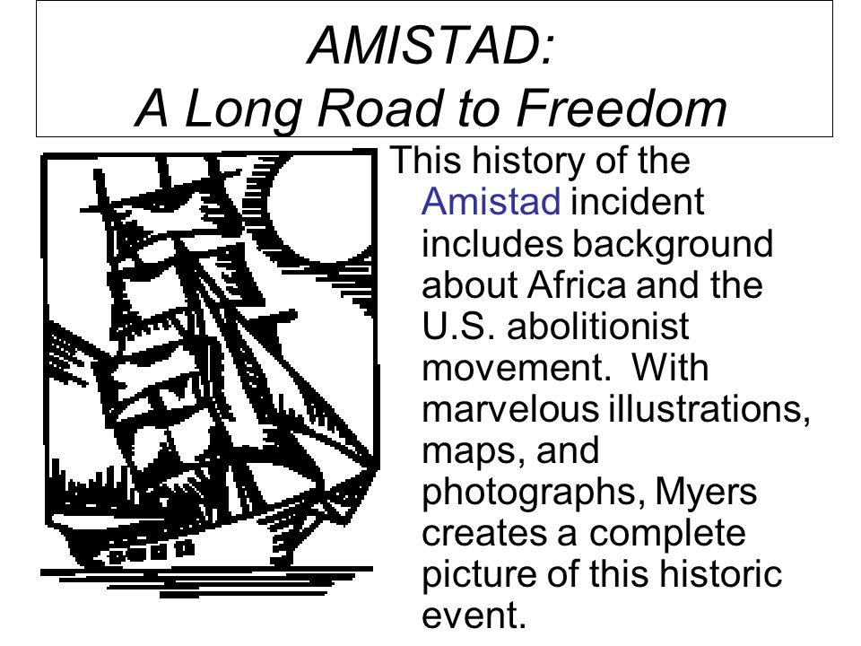 AMISTAD: A Long Road to Freedom This history of the Amistad incident includes background about Africa and the U.S.