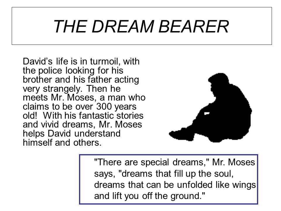 THE DREAM BEARER David's life is in turmoil, with the police looking for his brother and his father acting very strangely. Then he meets Mr. Moses, a