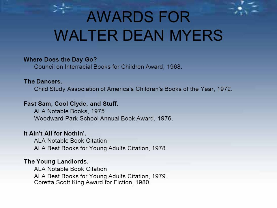 AWARDS FOR WALTER DEAN MYERS Where Does the Day Go? Council on Interracial Books for Children Award, 1968. The Dancers. Child Study Association of Ame