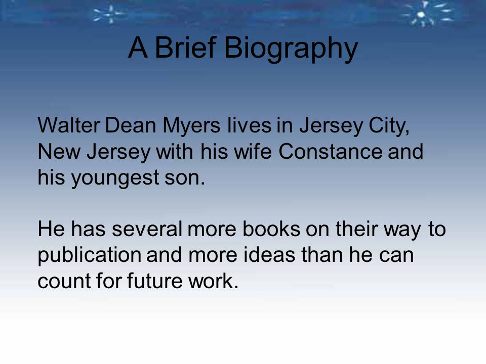 Walter Dean Myers lives in Jersey City, New Jersey with his wife Constance and his youngest son. He has several more books on their way to publication
