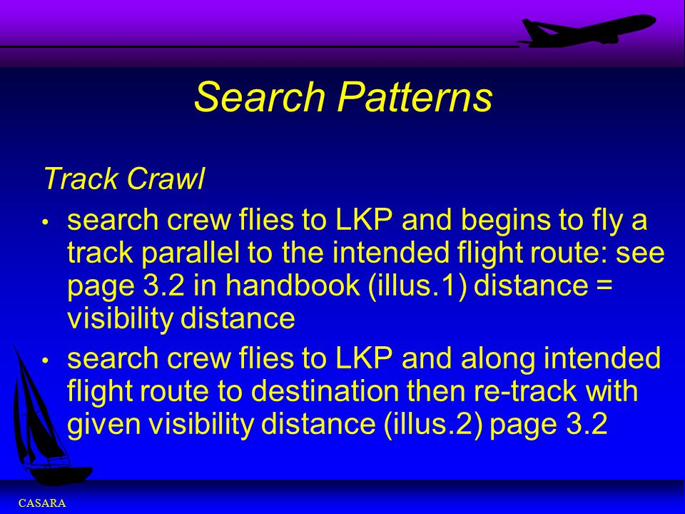 CASARA Search Patterns Track Crawl search crew flies to LKP and begins to fly a track parallel to the intended flight route: see page 3.2 in handbook
