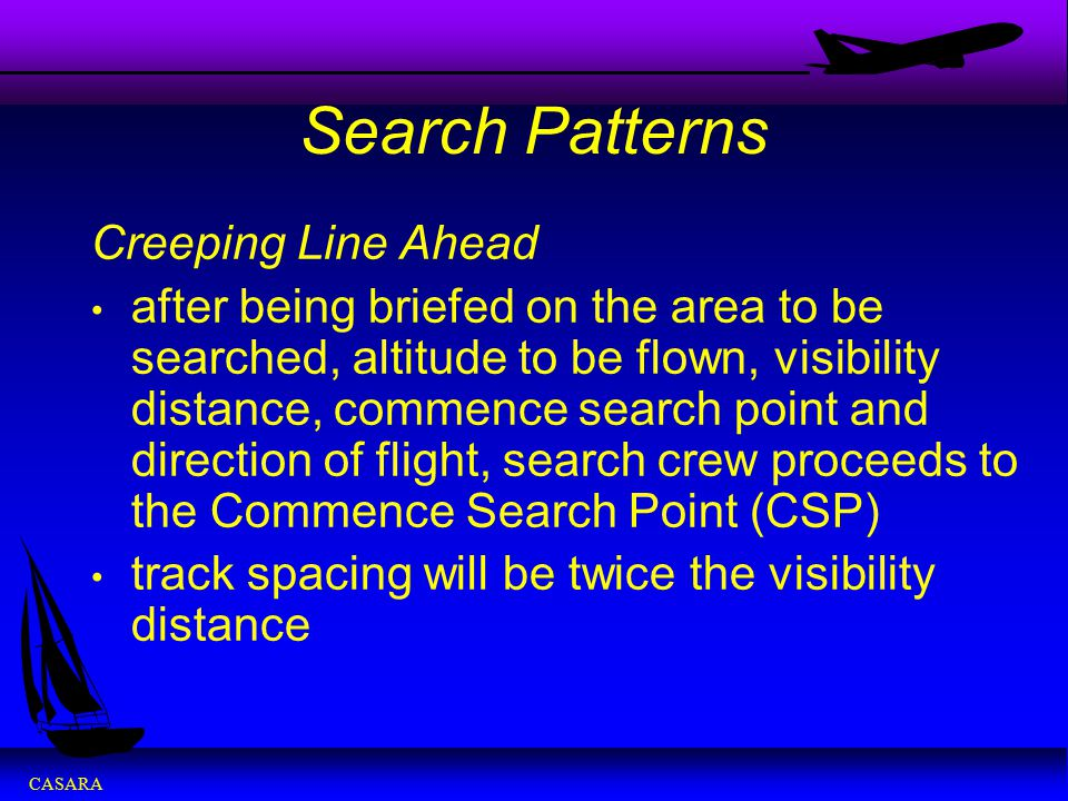CASARA Search Patterns Creeping Line Ahead after being briefed on the area to be searched, altitude to be flown, visibility distance, commence search