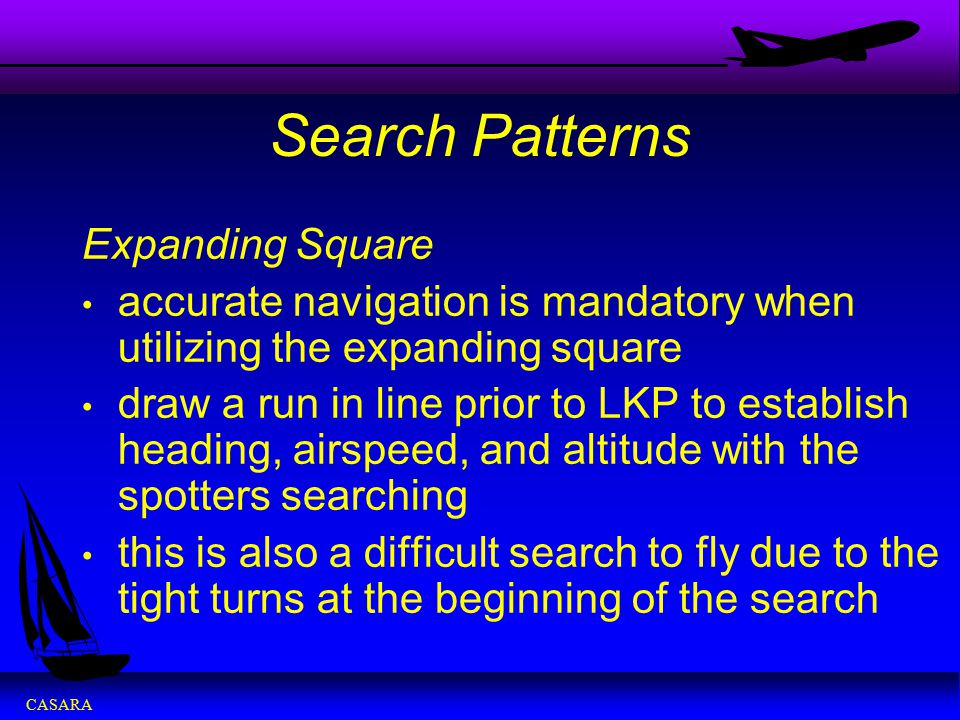 CASARA Search Patterns Expanding Square accurate navigation is mandatory when utilizing the expanding square draw a run in line prior to LKP to establ