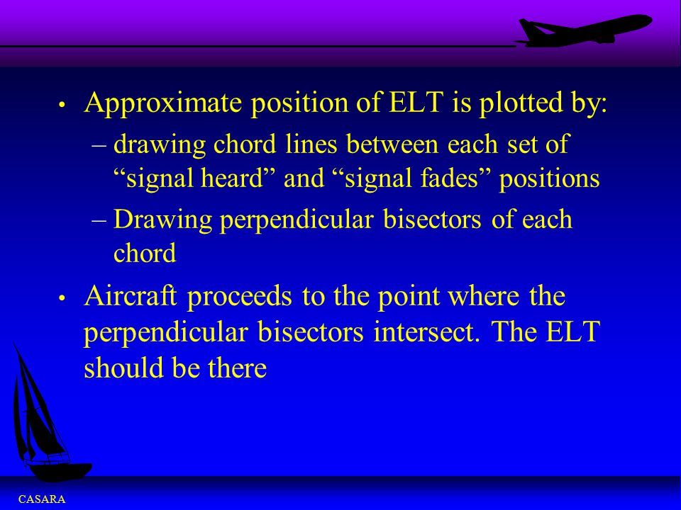 """CASARA Approximate position of ELT is plotted by: –drawing chord lines between each set of """"signal heard"""" and """"signal fades"""" positions –Drawing perpen"""