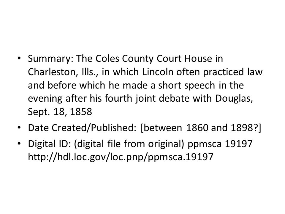 Summary: The Coles County Court House in Charleston, Ills., in which Lincoln often practiced law and before which he made a short speech in the evening after his fourth joint debate with Douglas, Sept.