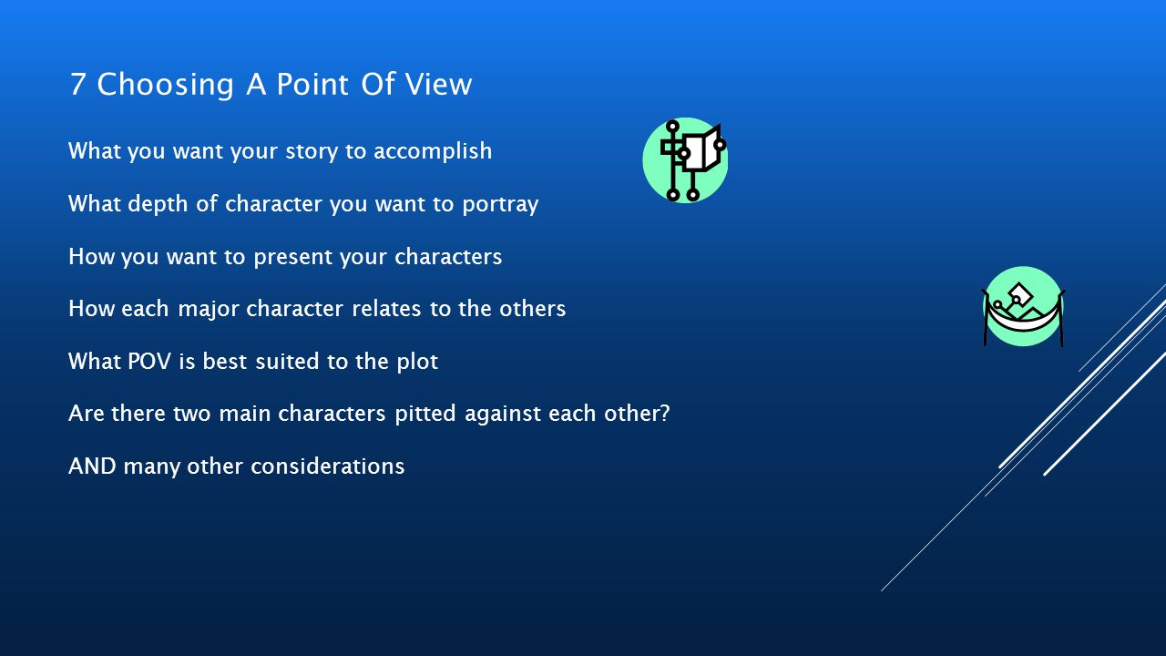 7 Choosing A Point Of View What you want your story to accomplish What depth of character you want to portray How you want to present your characters
