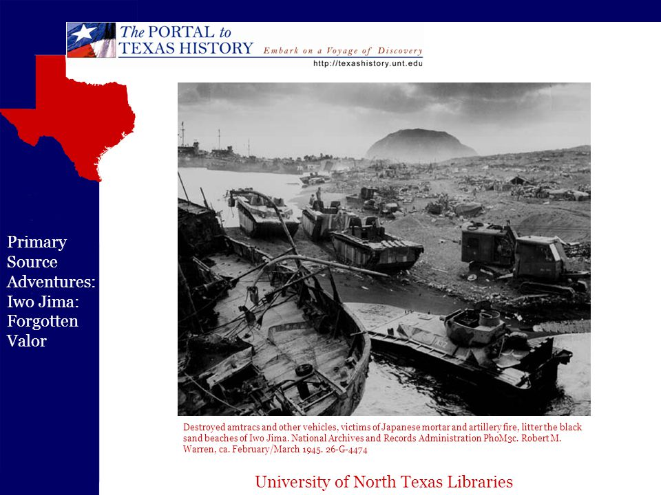 University of North Texas Libraries Primary Source Adventures: Iwo Jima: Forgotten Valor Destroyed amtracs and other vehicles, victims of Japanese mortar and artillery fire, litter the black sand beaches of Iwo Jima.