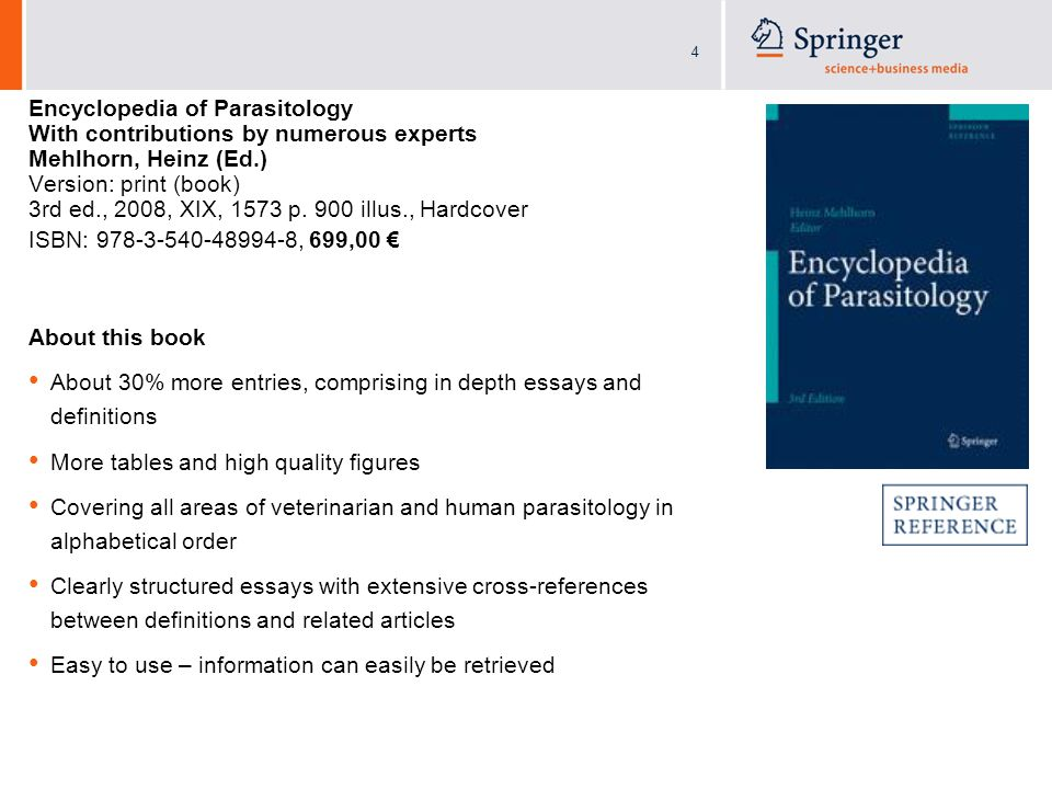 4 Encyclopedia of Parasitology With contributions by numerous experts Mehlhorn, Heinz (Ed.) Version: print (book) 3rd ed., 2008, XIX, 1573 p.