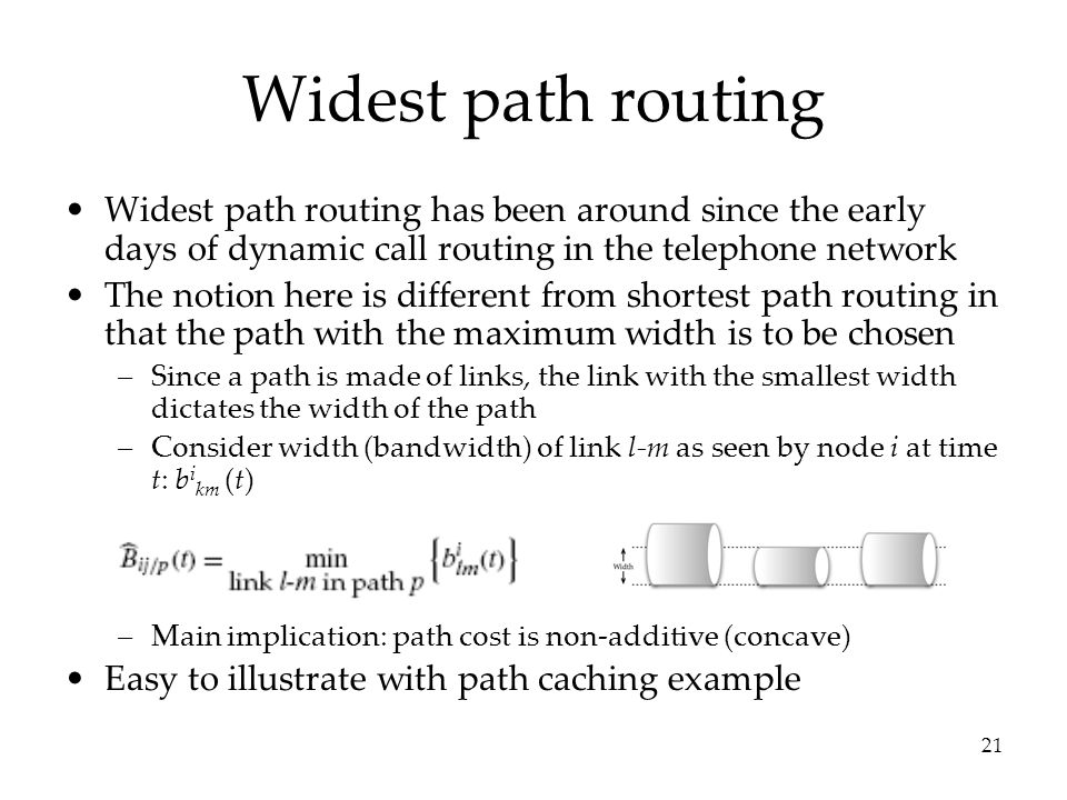 21 Widest path routing Widest path routing has been around since the early days of dynamic call routing in the telephone network The notion here is different from shortest path routing in that the path with the maximum width is to be chosen –Since a path is made of links, the link with the smallest width dictates the width of the path –Consider width (bandwidth) of link l-m as seen by node i at time t: b i km (t) –Main implication: path cost is non-additive (concave) Easy to illustrate with path caching example