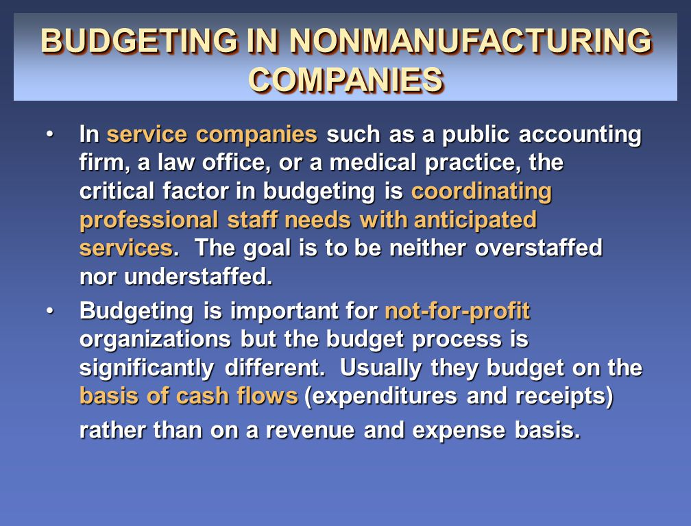 BUDGETING IN NONMANUFACTURING COMPANIES In service companies such as a public accounting firm, a law office, or a medical practice, the critical facto