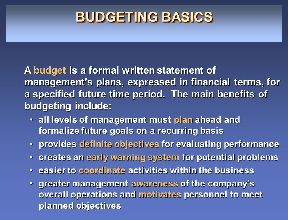 BUDGETING BASICS A budget is a formal written statement of management's plans, expressed in financial terms, for a specified future time period. The m