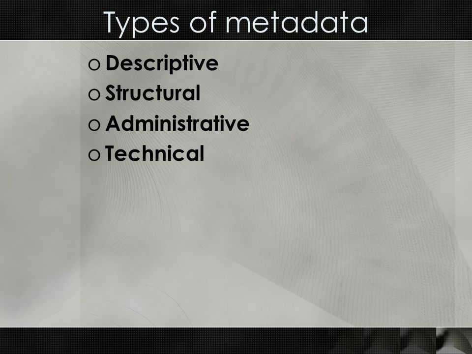 Types of metadata o Descriptive o Structural o Administrative o Technical