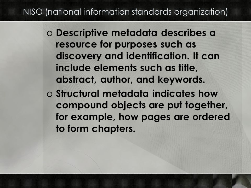 NISO (national information standards organization) o Descriptive metadata describes a resource for purposes such as discovery and identification.