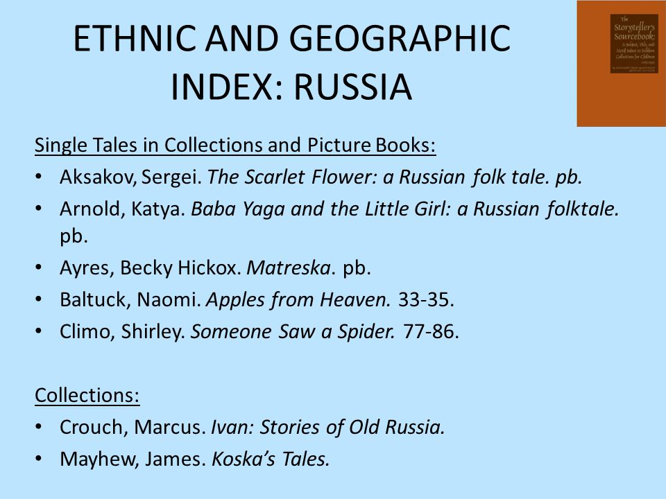 ETHNIC AND GEOGRAPHIC INDEX: RUSSIA Single Tales in Collections and Picture Books: Aksakov, Sergei. The Scarlet Flower: a Russian folk tale. pb. Arnol