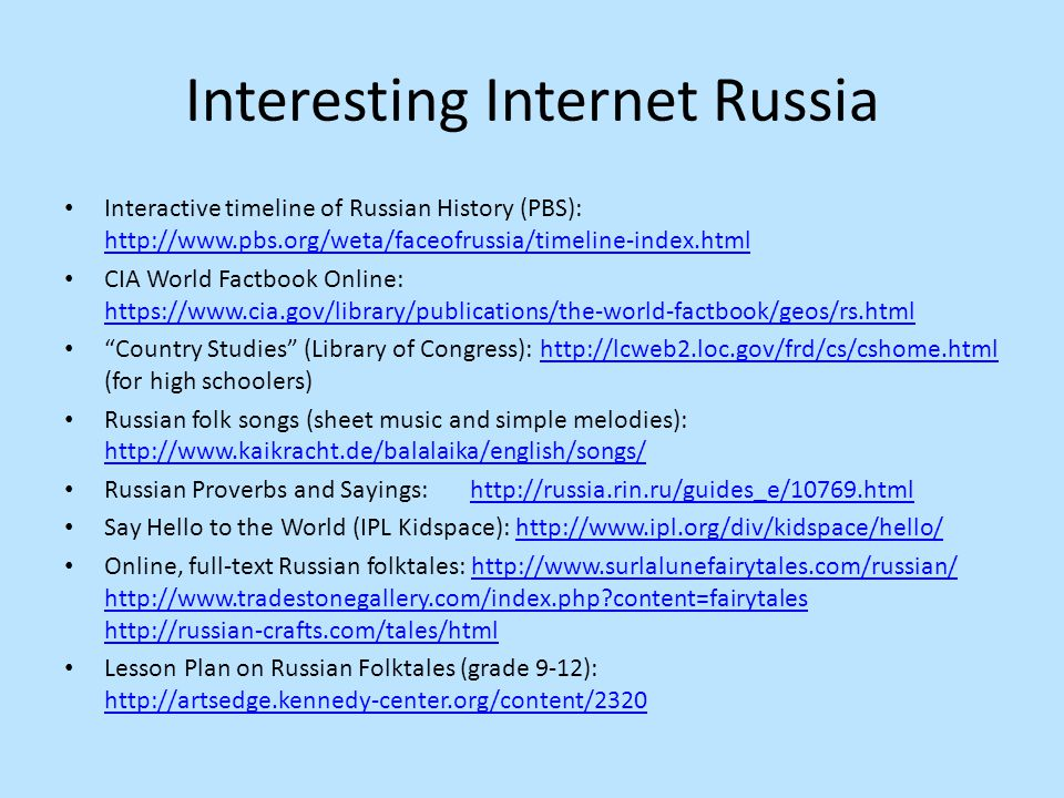 Interesting Internet Russia Interactive timeline of Russian History (PBS): http://www.pbs.org/weta/faceofrussia/timeline-index.html http://www.pbs.org/weta/faceofrussia/timeline-index.html CIA World Factbook Online: https://www.cia.gov/library/publications/the-world-factbook/geos/rs.html https://www.cia.gov/library/publications/the-world-factbook/geos/rs.html Country Studies (Library of Congress): http://lcweb2.loc.gov/frd/cs/cshome.html (for high schoolers)http://lcweb2.loc.gov/frd/cs/cshome.html Russian folk songs (sheet music and simple melodies): http://www.kaikracht.de/balalaika/english/songs/ http://www.kaikracht.de/balalaika/english/songs/ Russian Proverbs and Sayings: http://russia.rin.ru/guides_e/10769.htmlhttp://russia.rin.ru/guides_e/10769.html Say Hello to the World (IPL Kidspace): http://www.ipl.org/div/kidspace/hello/http://www.ipl.org/div/kidspace/hello/ Online, full-text Russian folktales: http://www.surlalunefairytales.com/russian/ http://www.tradestonegallery.com/index.php content=fairytales http://russian-crafts.com/tales/htmlhttp://www.surlalunefairytales.com/russian/ http://www.tradestonegallery.com/index.php content=fairytales http://russian-crafts.com/tales/html Lesson Plan on Russian Folktales (grade 9-12): http://artsedge.kennedy-center.org/content/2320 http://artsedge.kennedy-center.org/content/2320