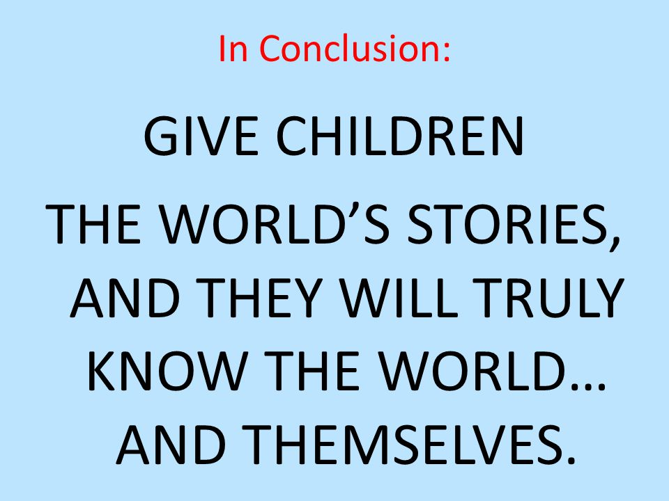 GIVE CHILDREN THE WORLD'S STORIES, AND THEY WILL TRULY KNOW THE WORLD… AND THEMSELVES.