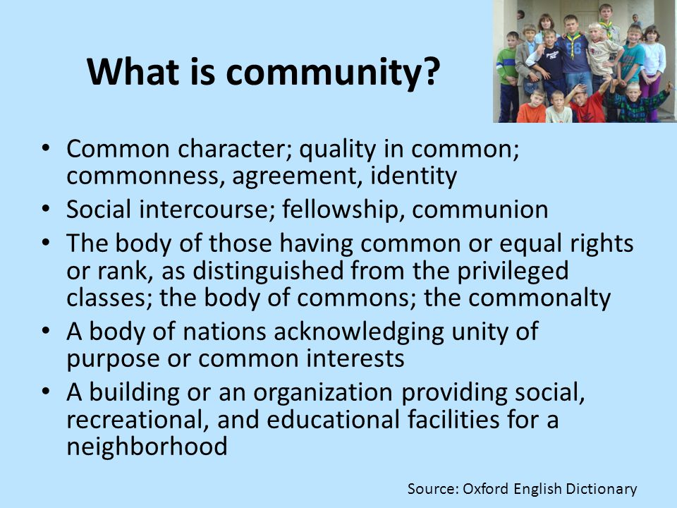 What is community? Common character; quality in common; commonness, agreement, identity Social intercourse; fellowship, communion The body of those ha