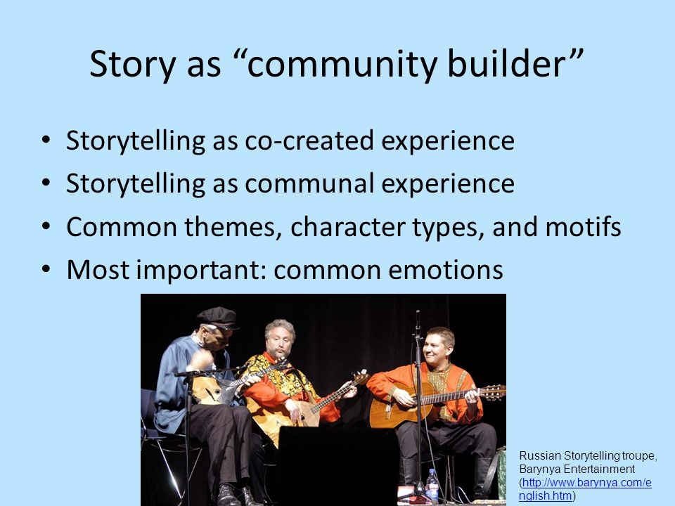 Story as community builder Storytelling as co-created experience Storytelling as communal experience Common themes, character types, and motifs Most important: common emotions Russian Storytelling troupe, Barynya Entertainment (http://www.barynya.com/e nglish.htm)http://www.barynya.com/e nglish.htm