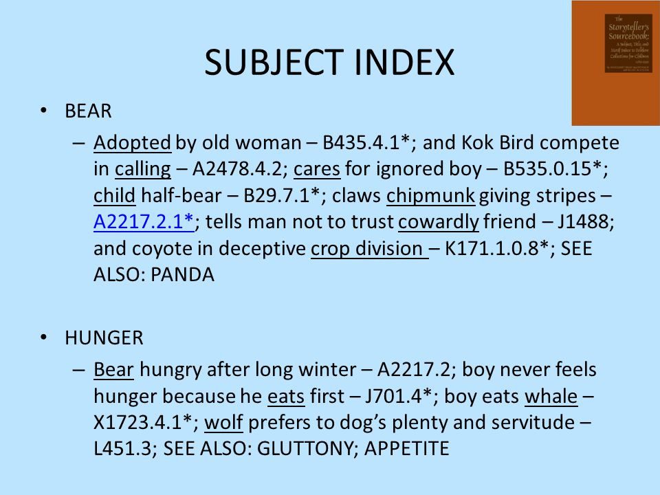 SUBJECT INDEX BEAR – Adopted by old woman – B435.4.1*; and Kok Bird compete in calling – A2478.4.2; cares for ignored boy – B535.0.15*; child half-bea