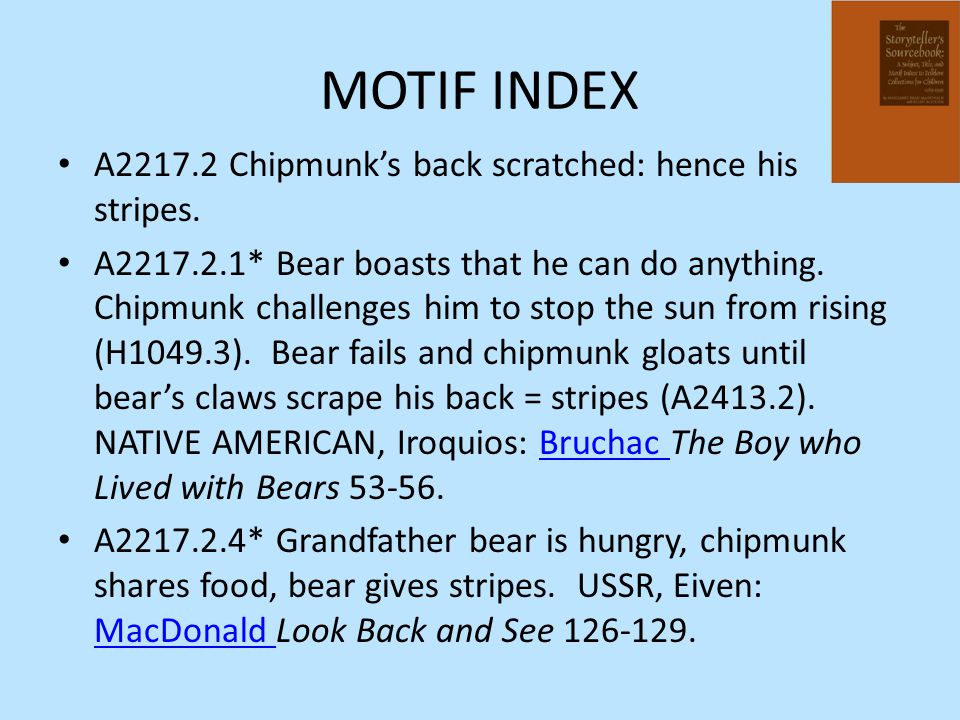 MOTIF INDEX A2217.2 Chipmunk's back scratched: hence his stripes. A2217.2.1* Bear boasts that he can do anything. Chipmunk challenges him to stop the