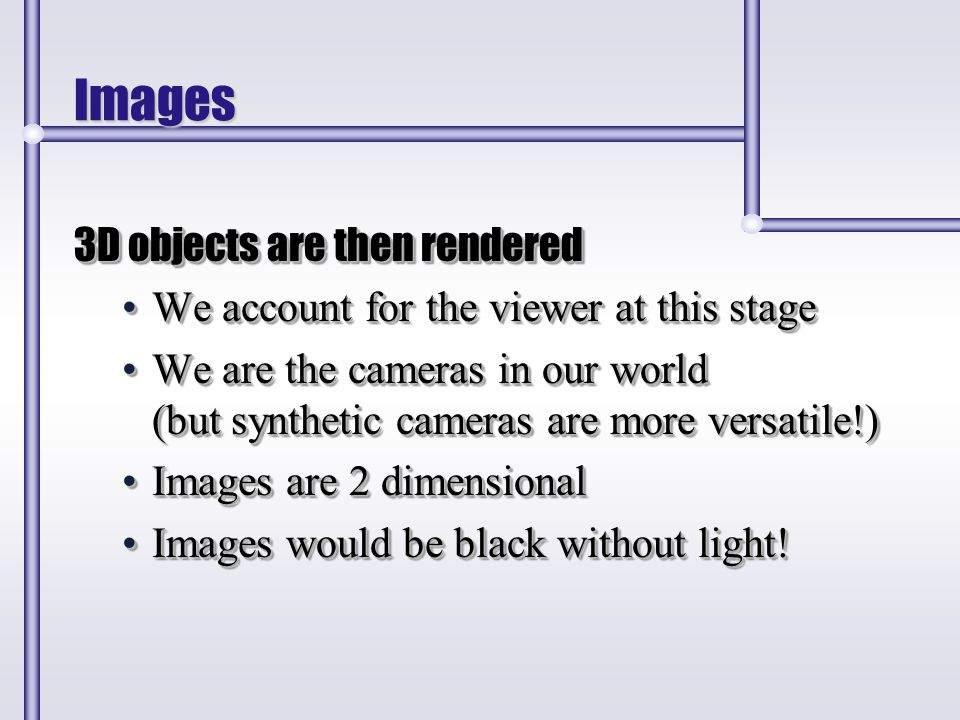 Images 3D objects are then rendered We account for the viewer at this stageWe account for the viewer at this stage We are the cameras in our world (bu