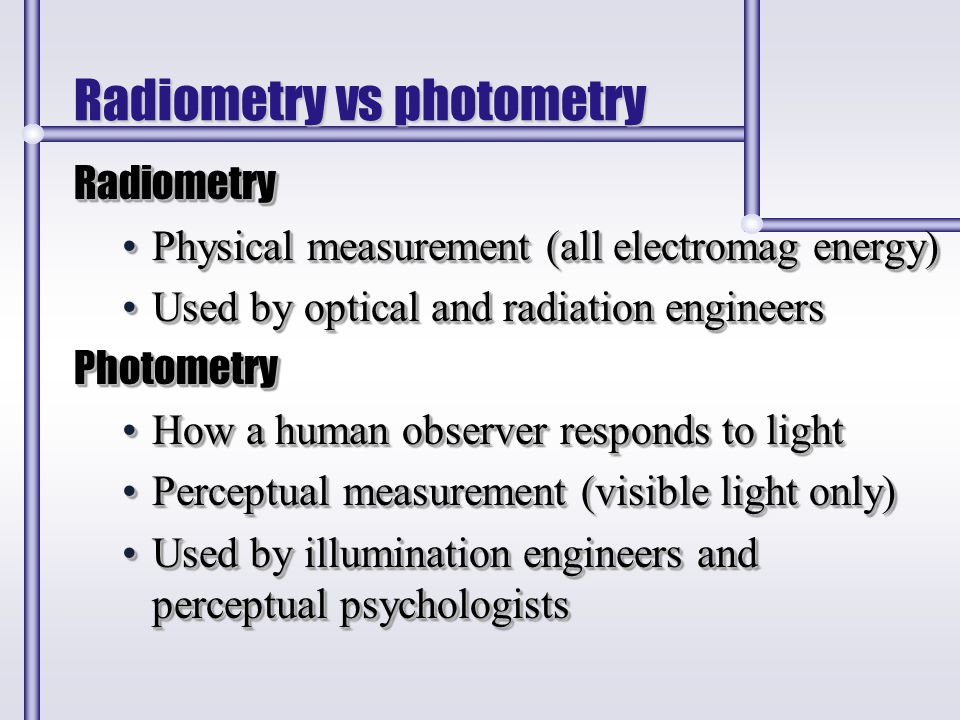 Radiometry vs photometry Radiometry Physical measurement (all electromag energy)Physical measurement (all electromag energy) Used by optical and radia