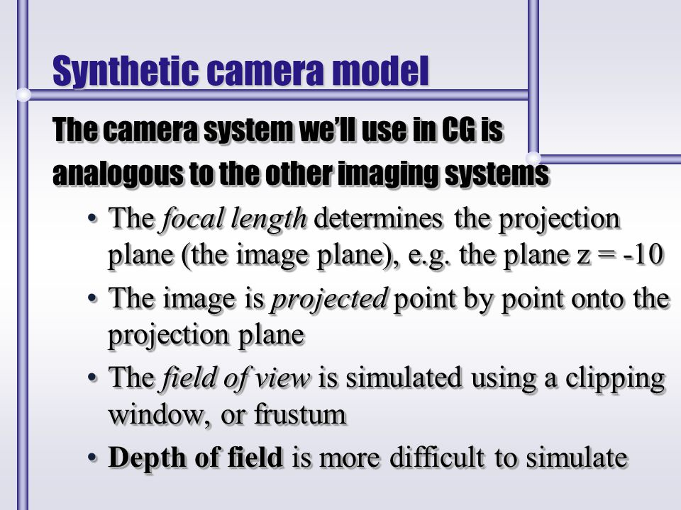 Synthetic camera model The camera system we'll use in CG is analogous to the other imaging systems The focal length determines the projection plane (t