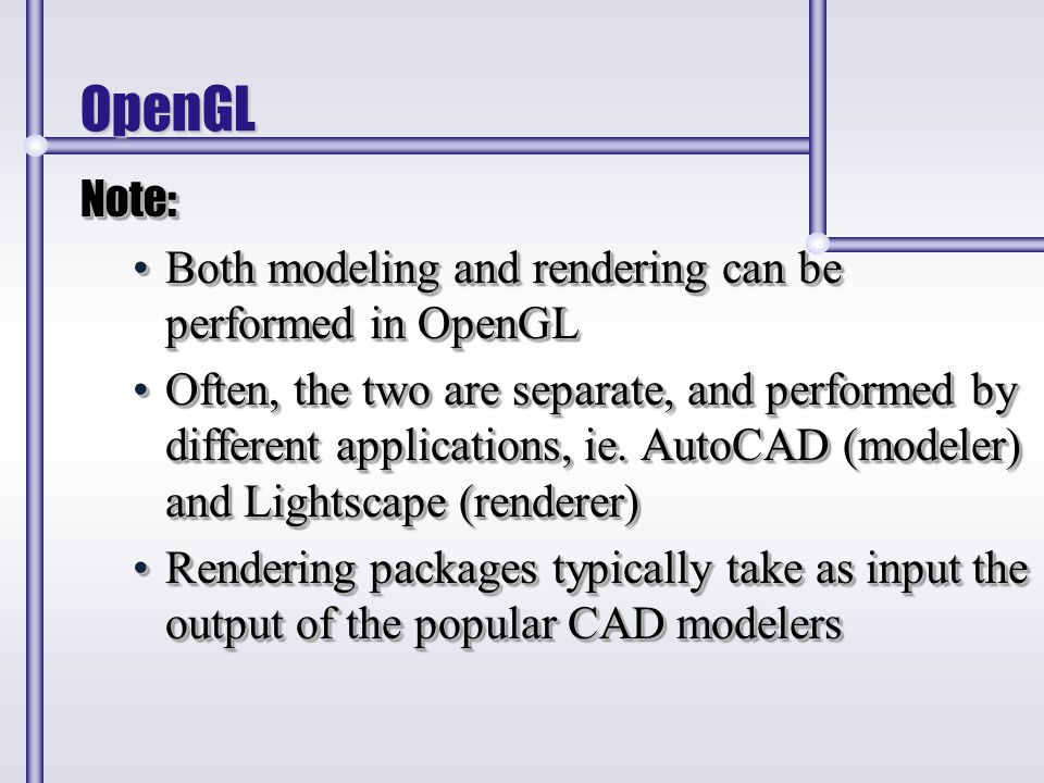 OpenGL Note: Both modeling and rendering can be performed in OpenGLBoth modeling and rendering can be performed in OpenGL Often, the two are separate,