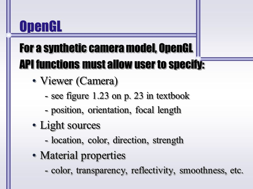 OpenGL For a synthetic camera model, OpenGL API functions must allow user to specify: Viewer (Camera)Viewer (Camera) -see figure 1.23 on p. 23 in text