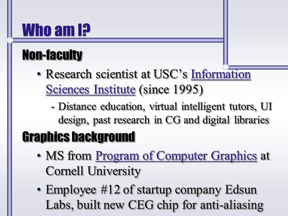 Who am I? Non-faculty Research scientist at USC's Information Sciences Institute (since 1995)Research scientist at USC's Information Sciences Institut