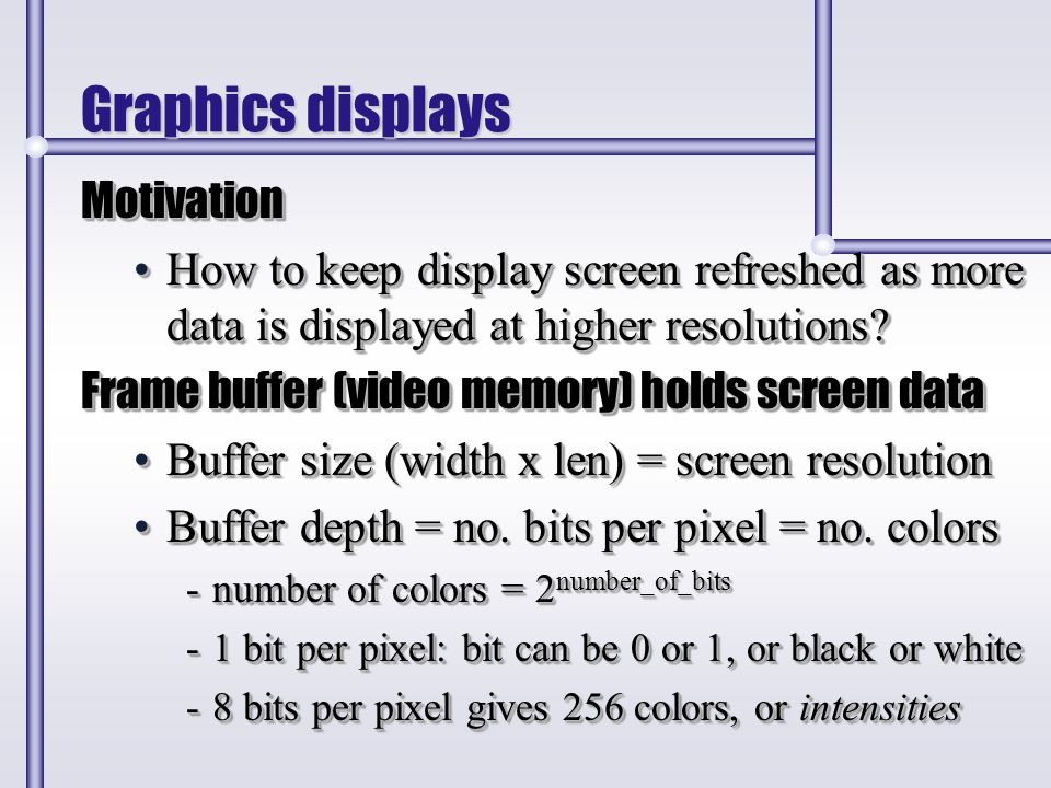 Graphics displays Motivation How to keep display screen refreshed as more data is displayed at higher resolutions?How to keep display screen refreshed