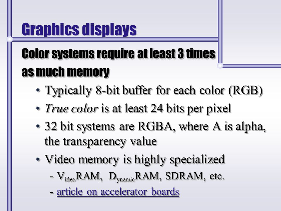 Graphics displays Color systems require at least 3 times as much memory Typically 8-bit buffer for each color (RGB)Typically 8-bit buffer for each col