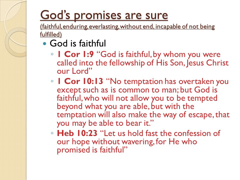 God's promises are sure (faithful, enduring, everlasting, without end, incapable of not being fulfilled) God is faithful ◦ 1 Cor 1:9 God is faithful, by whom you were called into the fellowship of His Son, Jesus Christ our Lord ◦ 1 Cor 10:13 No temptation has overtaken you except such as is common to man; but God is faithful, who will not allow you to be tempted beyond what you are able, but with the temptation will also make the way of escape, that you may be able to bear it. ◦ Heb 10:23 Let us hold fast the confession of our hope without wavering, for He who promised is faithful