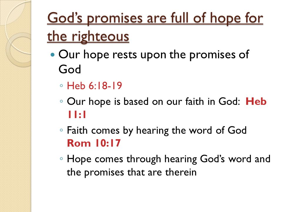 God's promises are full of hope for the righteous Our hope rests upon the promises of God ◦ Heb 6:18-19 ◦ Our hope is based on our faith in God: Heb 11:1 ◦ Faith comes by hearing the word of God Rom 10:17 ◦ Hope comes through hearing God's word and the promises that are therein