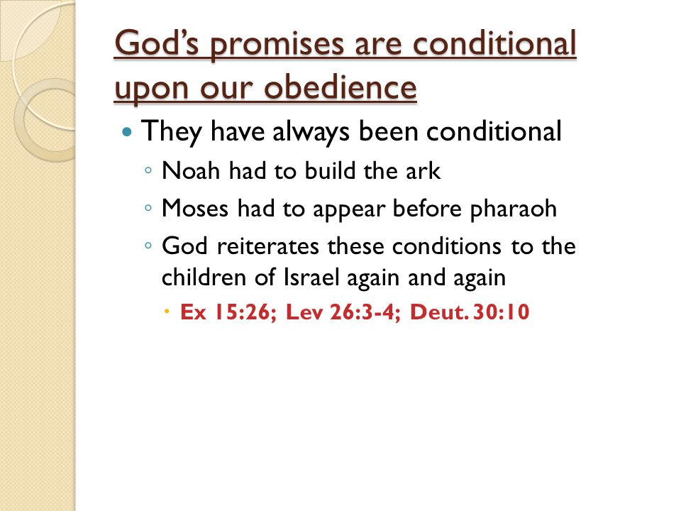 God's promises are conditional upon our obedience They have always been conditional ◦ Noah had to build the ark ◦ Moses had to appear before pharaoh ◦ God reiterates these conditions to the children of Israel again and again  Ex 15:26; Lev 26:3-4; Deut.