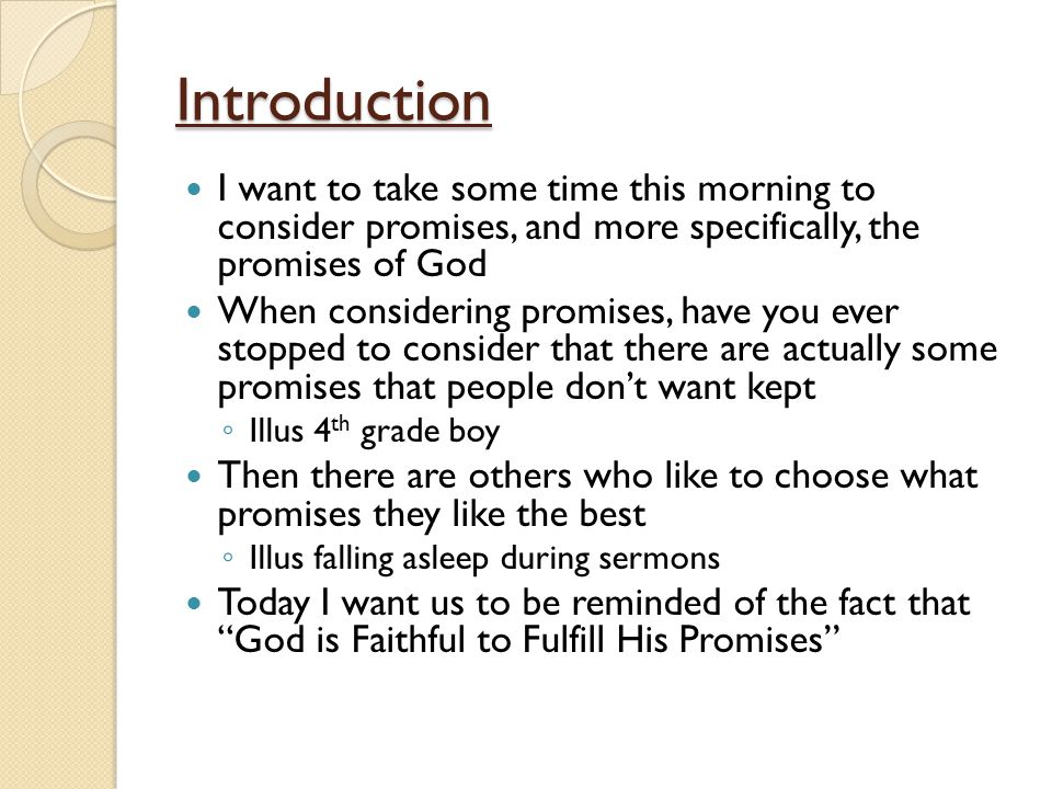 Introduction I want to take some time this morning to consider promises, and more specifically, the promises of God When considering promises, have you ever stopped to consider that there are actually some promises that people don't want kept ◦ Illus 4 th grade boy Then there are others who like to choose what promises they like the best ◦ Illus falling asleep during sermons Today I want us to be reminded of the fact that God is Faithful to Fulfill His Promises