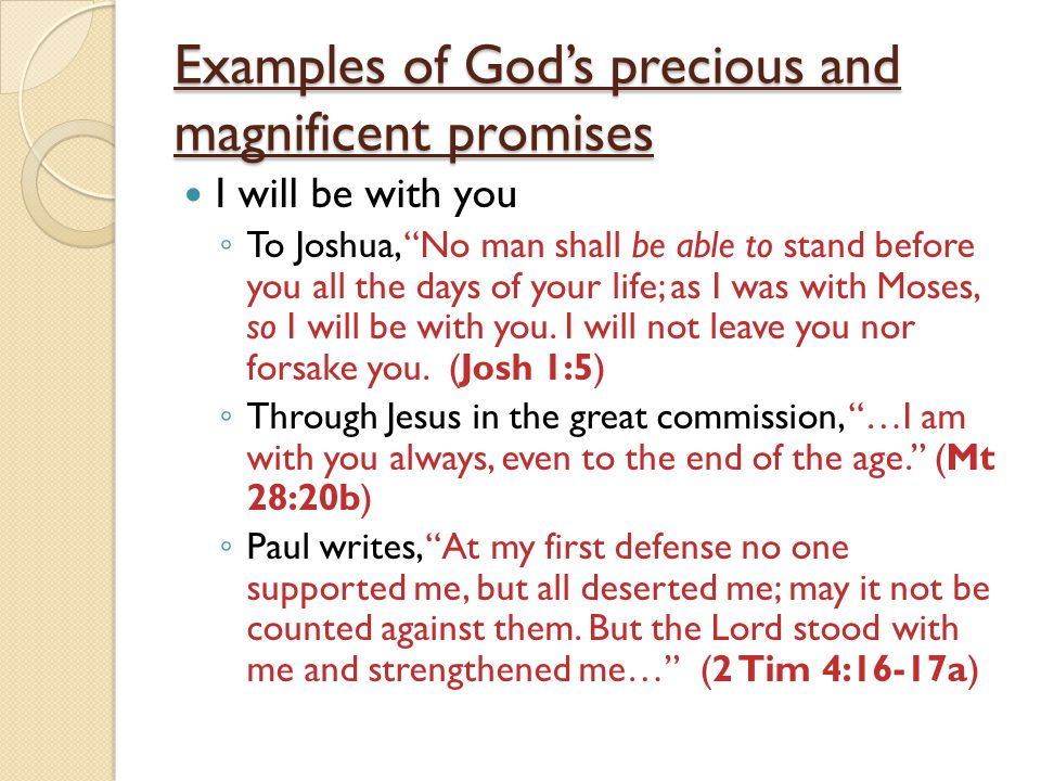 Examples of God's precious and magnificent promises I will be with you ◦ To Joshua, No man shall be able to stand before you all the days of your life; as I was with Moses, so I will be with you.