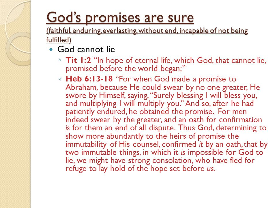 God's promises are sure (faithful, enduring, everlasting, without end, incapable of not being fulfilled) God cannot lie ◦ Tit 1:2 In hope of eternal life, which God, that cannot lie, promised before the world began; ◦ Heb 6:13-18 For when God made a promise to Abraham, because He could swear by no one greater, He swore by Himself, saying, Surely blessing I will bless you, and multiplying I will multiply you. And so, after he had patiently endured, he obtained the promise.