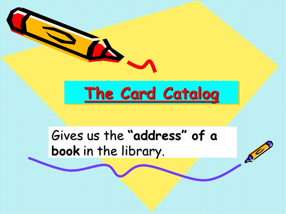 The Card Catalog Gives us the address of a book in the library.