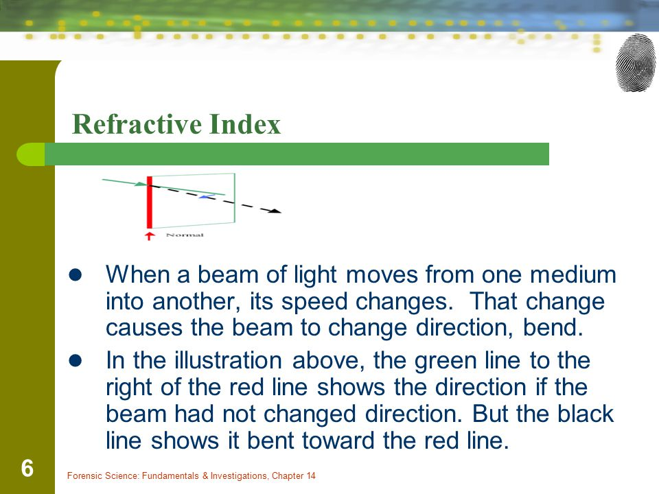 Forensic Science: Fundamentals & Investigations, Chapter 14 6 Refractive Index When a beam of light moves from one medium into another, its speed chan