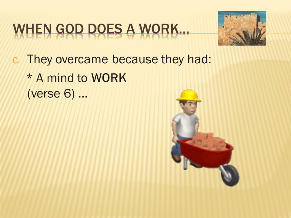 C. They overcame because they had: * A mind to WORK (verse 6) …