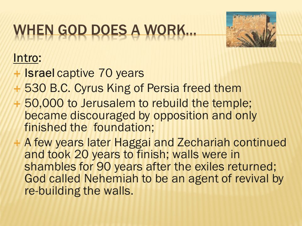 Intro:  Israel captive 70 years  530 B.C. Cyrus King of Persia freed them  50,000 to Jerusalem to rebuild the temple; became discouraged by opposit