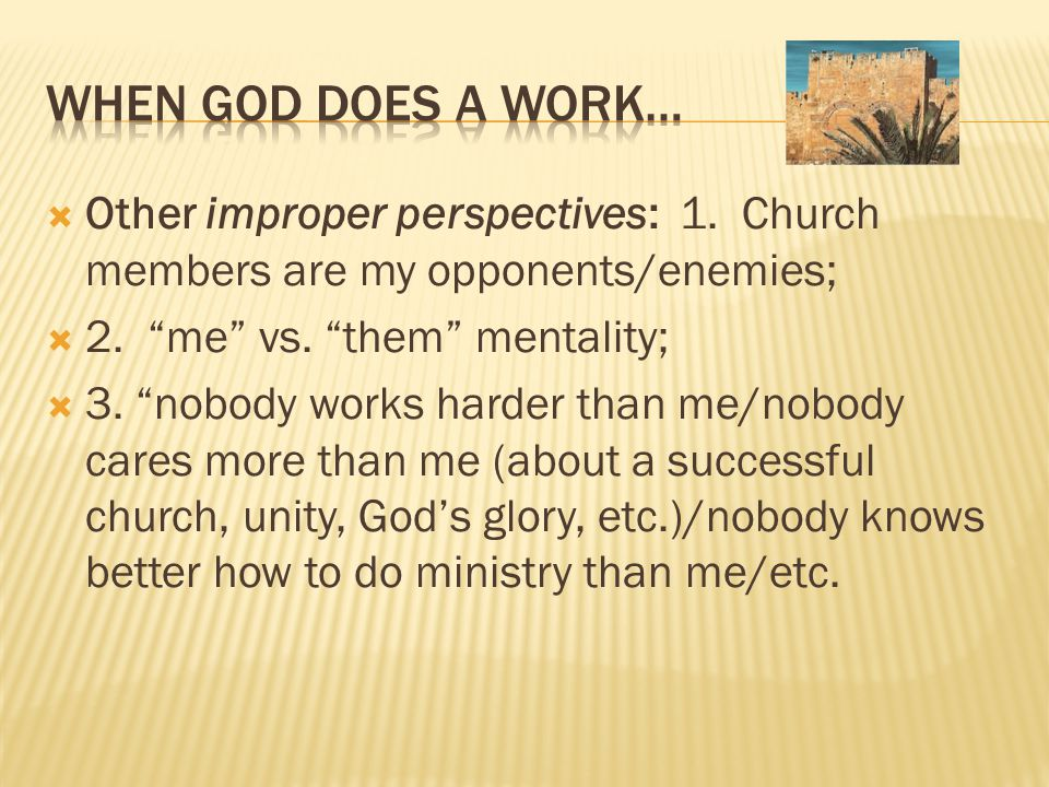 " Other improper perspectives: 1. Church members are my opponents/enemies;  2. ""me"" vs. ""them"" mentality;  3. ""nobody works harder than me/nobody ca"