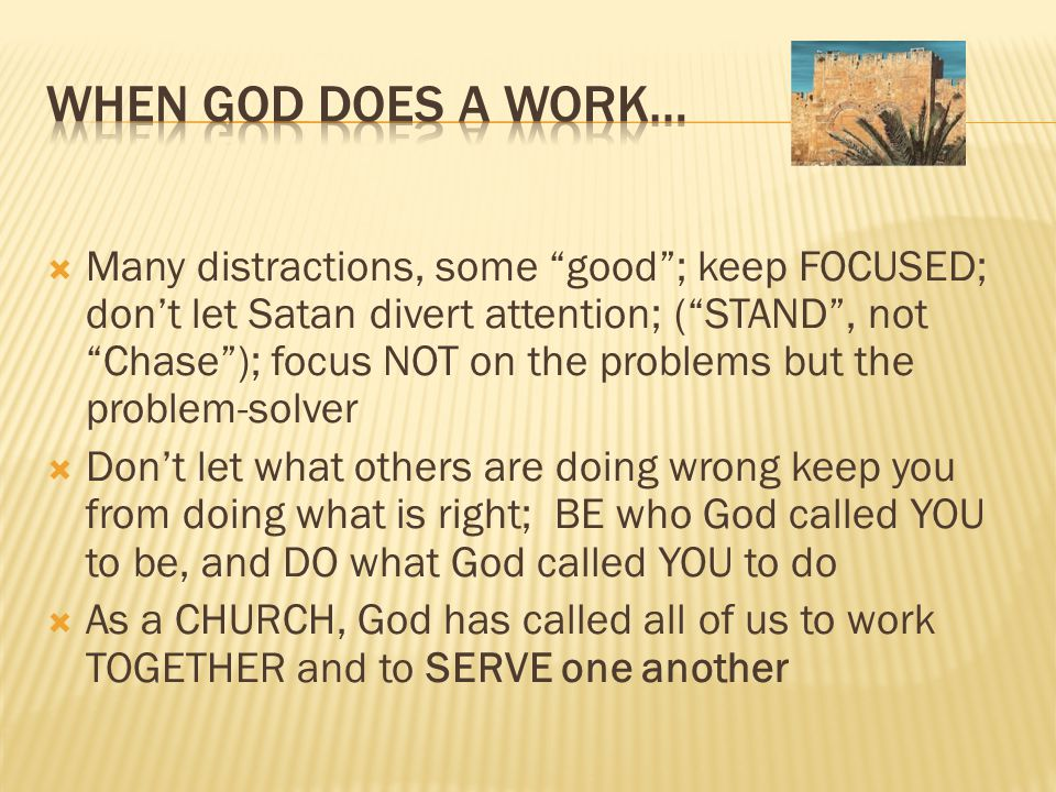  Many distractions, some good ; keep FOCUSED; don't let Satan divert attention; ( STAND , not Chase ); focus NOT on the problems but the problem-solver  Don't let what others are doing wrong keep you from doing what is right; BE who God called YOU to be, and DO what God called YOU to do  As a CHURCH, God has called all of us to work TOGETHER and to SERVE one another