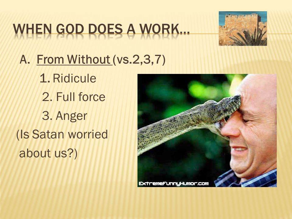 A. From Without (vs.2,3,7) 1. Ridicule 2. Full force 3. Anger (Is Satan worried about us )